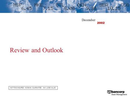 Review and Outlook NOT FDIC INSURED NO BANK GUARANTEE MAY LOSE VALUE December 2002.