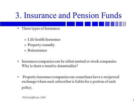 ©Christoffersen 2000 1 3. Insurance and Pension Funds Three types of Insurance »Life/health Insurance »Property/casualty »Reinsurance Insurance companies.