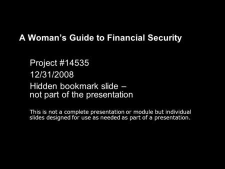 A Woman's Guide to Financial Security Project #14535 12/31/2008 Hidden bookmark slide – not part of the presentation This is not a complete presentation.