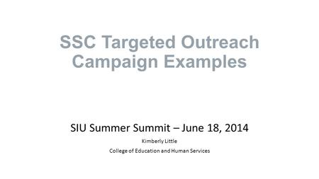 SSC Targeted Outreach Campaign Examples SIU Summer Summit – June 18, 2014 Kimberly Little College of Education and Human Services.