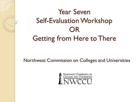 Year Seven Self-Evaluation Workshop OR Getting from Here to There Northwest Commission on Colleges and Universities.