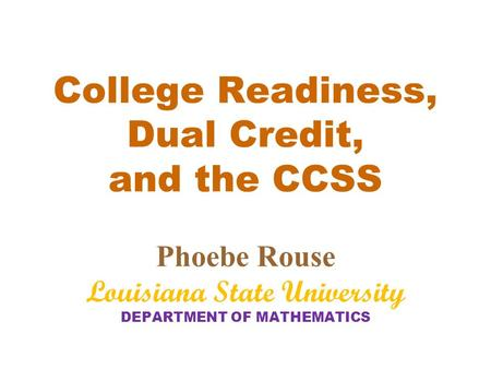College Readiness, Dual Credit, and the CCSS Phoebe Rouse Louisiana State University DEPARTMENT OF MATHEMATICS.