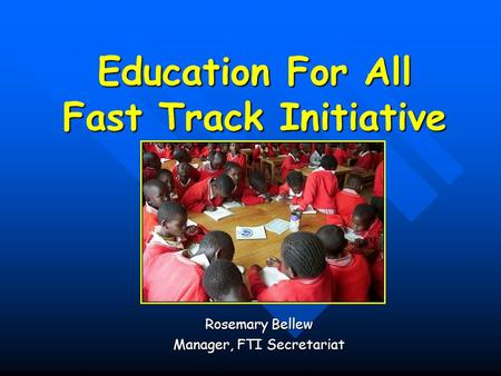 Education For All Fast Track Initiative Rosemary Bellew Manager, FTI Secretariat.