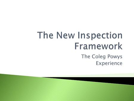The Coleg Powys Experience. Coleg Powys piloted the new inspection framework in November 2009. The inspection was learner centred and focused on pre-