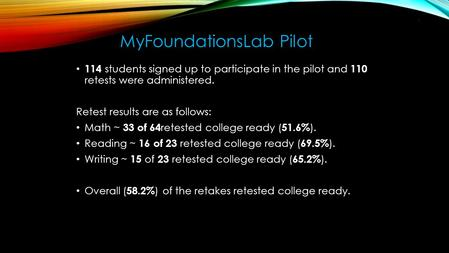 114 students signed up to participate in the pilot and 110 retests were administered. Retest results are as follows: Math ~ 33 of 64 retested college ready.