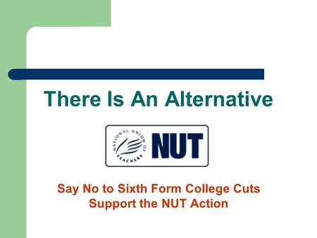 There Is An Alternative Say No to Sixth Form College Cuts Support the NUT Action.