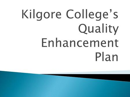 Kilgore College's Quality Enhancement Plan.  The centerpiece for reaffirmation of our accreditation  Must change the learning environment  Must be.