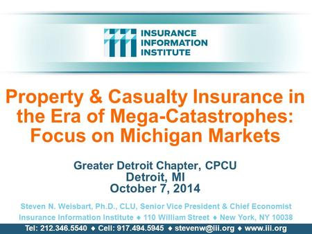 Property & Casualty Insurance in the Era of Mega-Catastrophes: Focus on Michigan Markets Greater Detroit Chapter, CPCU Detroit, MI October 7, 2014 Steven.