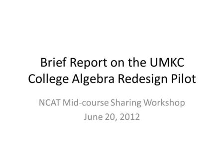 Brief Report on the UMKC College Algebra Redesign Pilot NCAT Mid-course Sharing Workshop June 20, 2012.