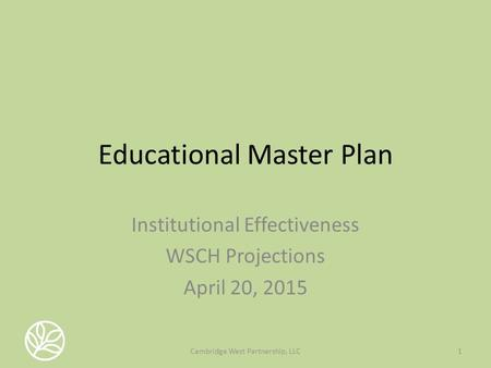 Educational Master Plan Institutional Effectiveness WSCH Projections April 20, 2015 1Cambridge West Partnership, LLC.