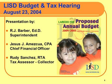 1 LISD Budget & Tax Hearing August 23, 2004 Presentation by: R.J. Barber, Ed.D. Superintendent Jesus J. Amezcua, CPA Chief Financial Officer Rudy Sanchez,