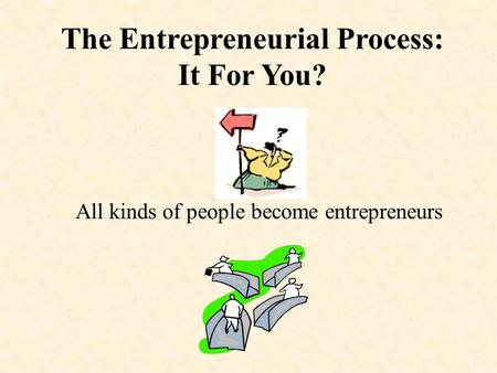 The Entrepreneurial Process: It For You? All kinds of people become entrepreneurs.