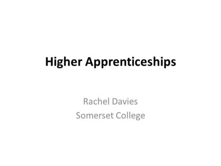 Higher Apprenticeships Rachel Davies Somerset College.