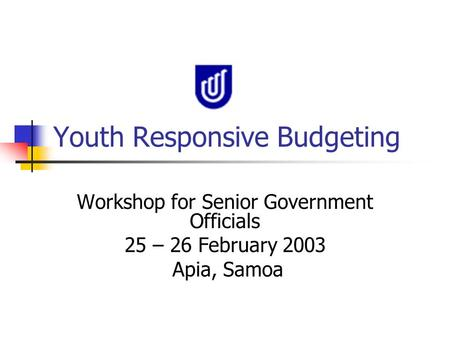 Youth Responsive Budgeting Workshop for Senior Government Officials 25 – 26 February 2003 Apia, Samoa.