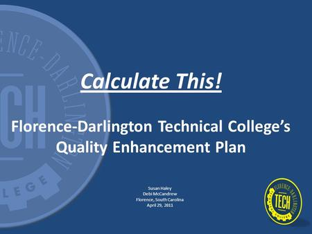 Calculate This! Florence-Darlington Technical College's Quality Enhancement Plan Susan Haley Debi McCandrew Florence, South Carolina April 29, 2011.
