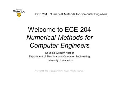 Welcome to ECE 204 Numerical Methods for Computer Engineers Douglas Wilhelm Harder Department of Electrical and Computer Engineering University of Waterloo.