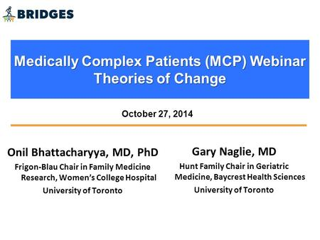 Medically Complex Patients (MCP) Webinar Theories of Change Onil Bhattacharyya, MD, PhD Frigon-Blau Chair in Family Medicine Research, Women's College.