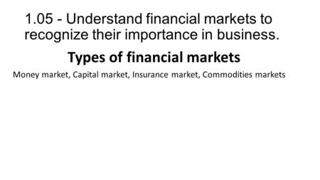 1.05 - Understand financial markets to recognize their importance in business. Types of financial markets Money market, Capital market, Insurance market,