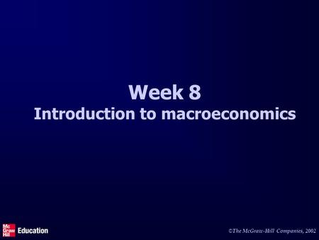 © The McGraw-Hill Companies, 2002 Week 8 Introduction to macroeconomics.