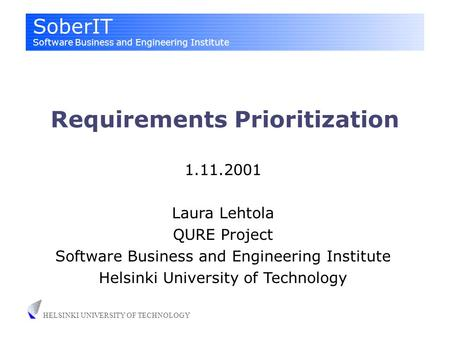 SoberIT Software Business and Engineering Institute HELSINKI UNIVERSITY OF TECHNOLOGY Requirements Prioritization 1.11.2001 Laura Lehtola QURE Project.