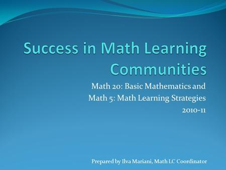 Math 20: Basic Mathematics and Math 5: Math Learning Strategies 2010-11 Prepared by Ilva Mariani, Math LC Coordinator.