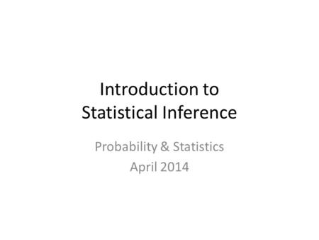 Introduction to Statistical Inference Probability & Statistics April 2014.
