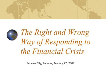 The Right and Wrong Way of Responding to the Financial Crisis Panama City, Panama, January 27, 2009.