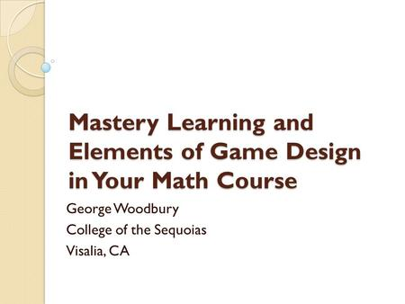Mastery Learning and Elements of Game Design in Your Math Course George Woodbury College of the Sequoias Visalia, CA.