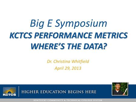 Dr. Christina Whitfield April 29, 2013 Big E Symposium KCTCS PERFORMANCE METRICS WHERE'S THE DATA?