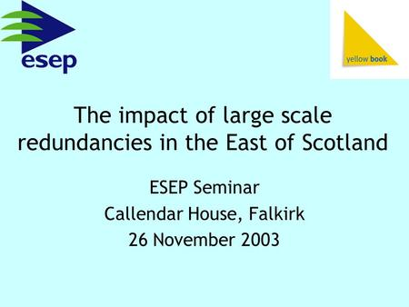 The impact of large scale redundancies in the East of Scotland ESEP Seminar Callendar House, Falkirk 26 November 2003.