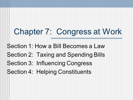 Chapter 7: Congress at Work Section 1: How a Bill Becomes a Law Section 2: Taxing and Spending Bills Section 3: Influencing Congress Section 4: Helping.