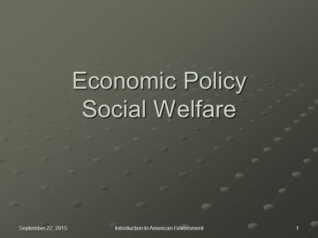 Economic Policy Social Welfare September 22, 2015September 22, 2015September 22, 20151 Introduction to American Government.