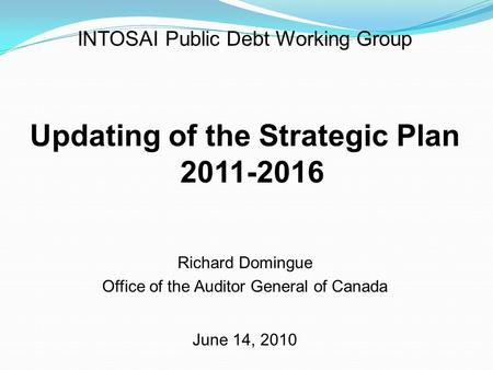 INTOSAI Public Debt Working Group Updating of the Strategic Plan 2011-2016 Richard Domingue Office of the Auditor General of Canada June 14, 2010.