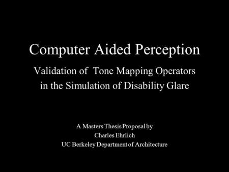 Computer Aided Perception Validation of Tone Mapping Operators in the Simulation of Disability Glare A Masters Thesis Proposal by Charles Ehrlich UC Berkeley.