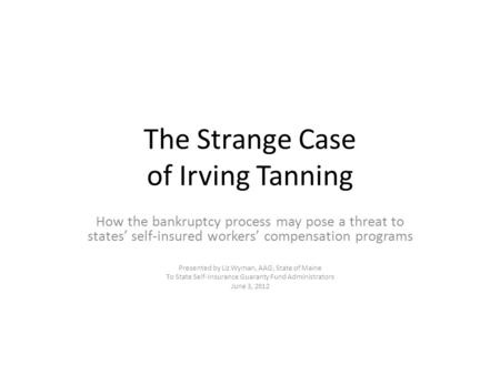 The Strange Case of Irving Tanning How the bankruptcy process may pose a threat to states' self-insured workers' compensation programs Presented by Liz.