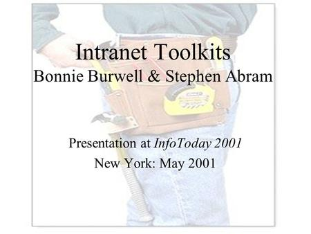 Intranet Toolkits Bonnie Burwell & Stephen Abram Presentation at InfoToday 2001 New York: May 2001.