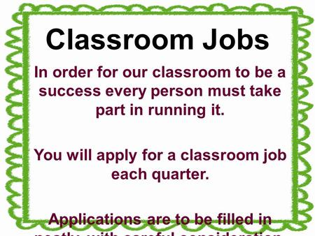 Classroom Jobs In order for our classroom to be a success every person must take part in running it. You will apply for a classroom job each quarter. Applications.