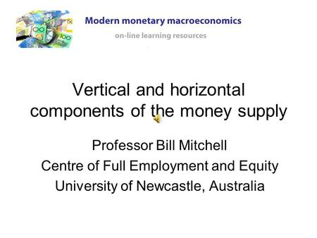 Vertical and horizontal components of the money supply Professor Bill Mitchell Centre of Full Employment and Equity University of Newcastle, Australia.