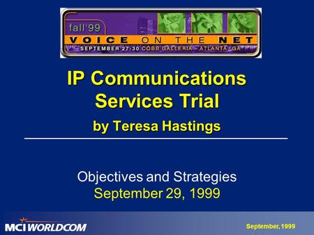 September, 1999 IP Communications Services Trial by Teresa Hastings Objectives and Strategies September 29, 1999.