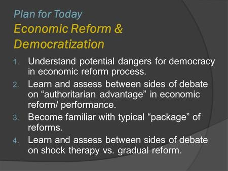 Plan for Today Economic Reform & Democratization 1. Understand potential dangers for democracy in economic reform process. 2. Learn and assess between.