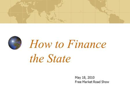 How to Finance the State May 18, 2010 Free Market Road Show.
