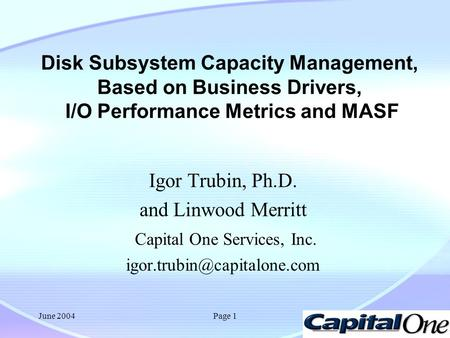 June 2004Page 1 Disk Subsystem Capacity Management, Based on Business Drivers, I/O Performance Metrics and MASF Igor Trubin, Ph.D. and Linwood Merritt.