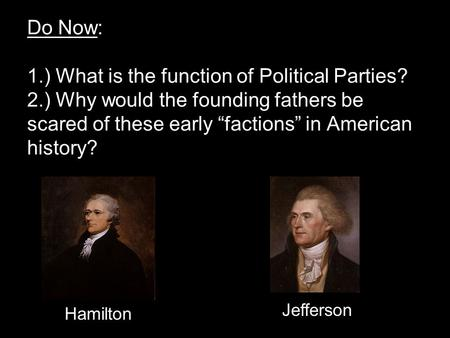 "Do Now: 1.) What is the function of Political Parties? 2.) Why would the founding fathers be scared of these early ""factions"" in American history? Hamilton."