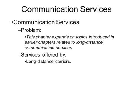 Communication Services Communication Services: –Problem: This chapter expands on topics introduced in earlier chapters related to long-distance communication.