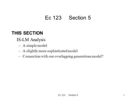 Ec 123 Section 51 THIS SECTION IS-LM Analysis –A simple model –A slightly more sophisticated model –Connection with our overlapping generations model?