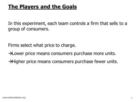 1 www.antonydavies.org The Players and the Goals In this experiment, each team controls a firm that sells to a group of consumers. Firms select what price.