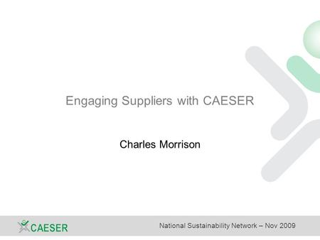 National Sustainability Network – Nov 2009 Engaging Suppliers with CAESER Charles Morrison.