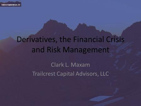 Trailcrest Capital Advisors, LLC Derivatives, the Financial Crisis and Risk Management Clark L. Maxam Trailcrest Capital Advisors, LLC.