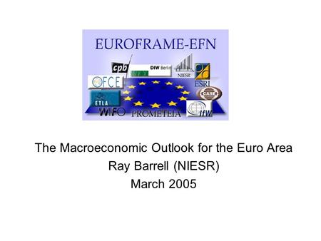 The Macroeconomic Outlook for the Euro Area Ray Barrell (NIESR) March 2005.
