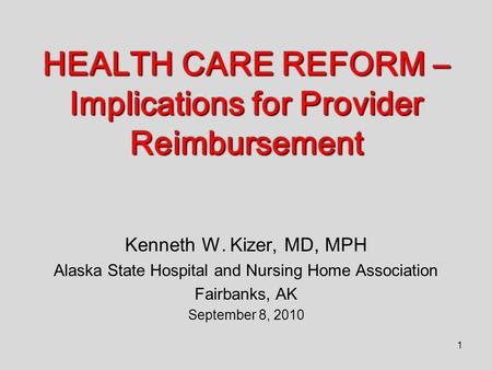 1 HEALTH CARE REFORM – Implications for Provider Reimbursement Kenneth W. Kizer, MD, MPH Alaska State Hospital and Nursing Home Association Fairbanks,